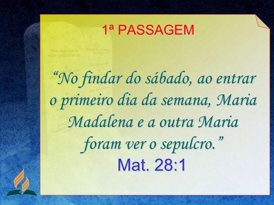1ª PASSAGEM No findar do sábado, ao entrar o primeiro dia da semana, Maria Madalena e a outra Maria foram ver o sepulcro. Mat.