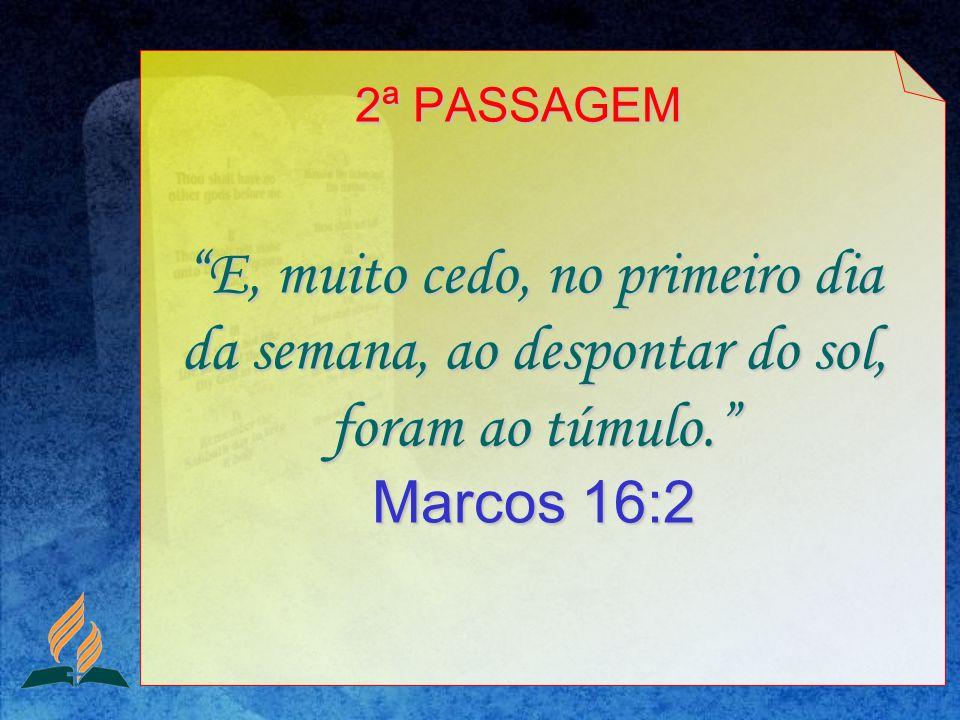 2ª PASSAGEM E, muito cedo, no primeiro dia da semana, ao despontar do sol, foram ao túmulo. Marcos 16:2.