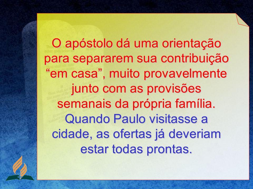 O apóstolo dá uma orientação para separarem sua contribuição em casa , muito provavelmente junto com as provisões semanais da própria família.