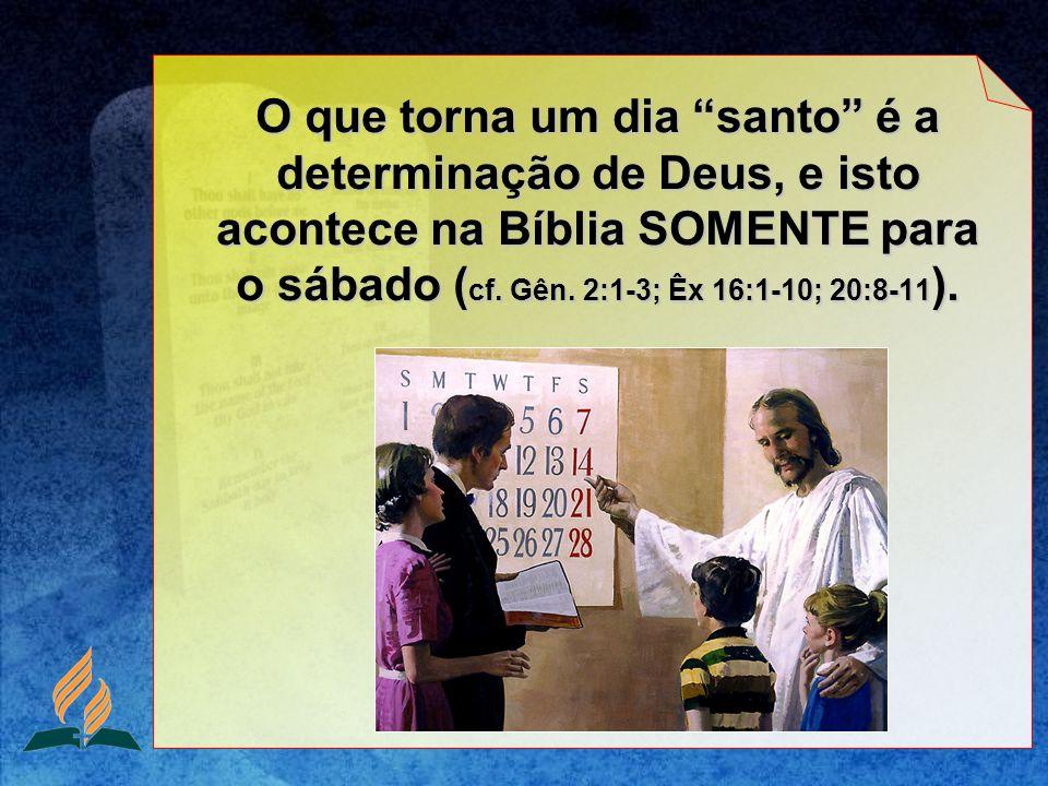 O que torna um dia santo é a determinação de Deus, e isto acontece na Bíblia SOMENTE para o sábado (cf.