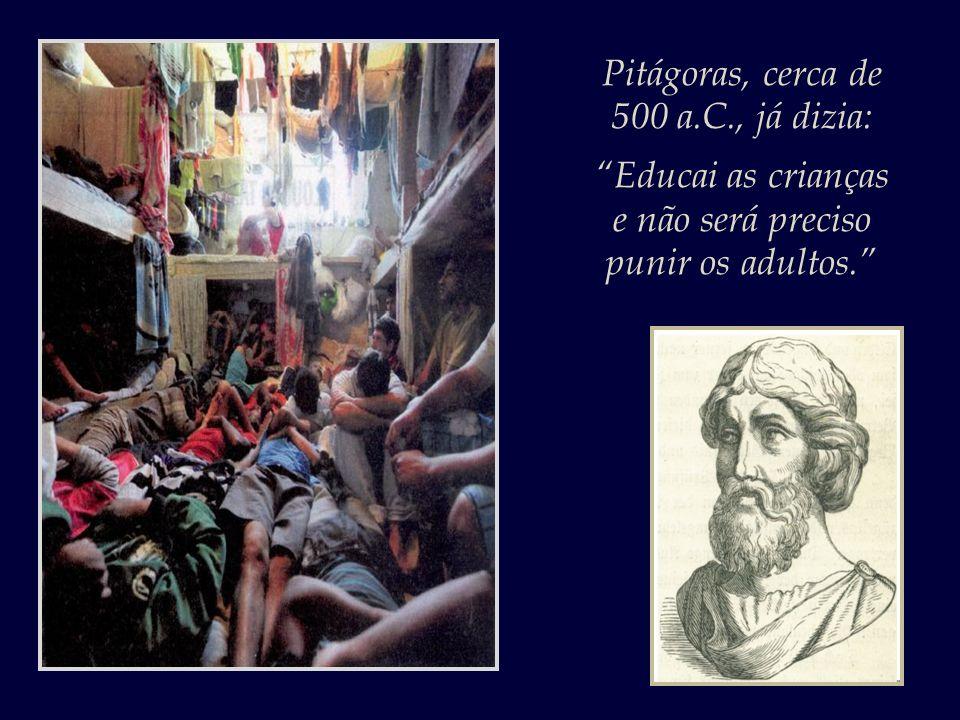 Pitágoras, cerca de 500 a.C., já dizia: Educai as crianças e não será preciso punir os adultos.
