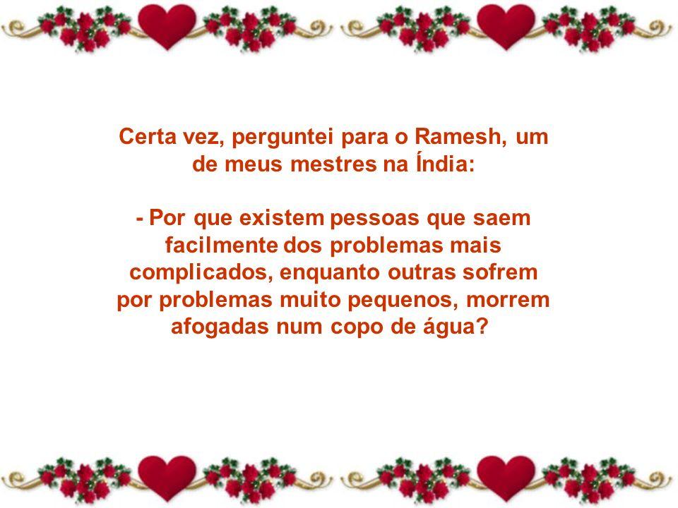 Certa vez, perguntei para o Ramesh, um de meus mestres na Índia: - Por que existem pessoas que saem facilmente dos problemas mais complicados, enquanto outras sofrem por problemas muito pequenos, morrem afogadas num copo de água