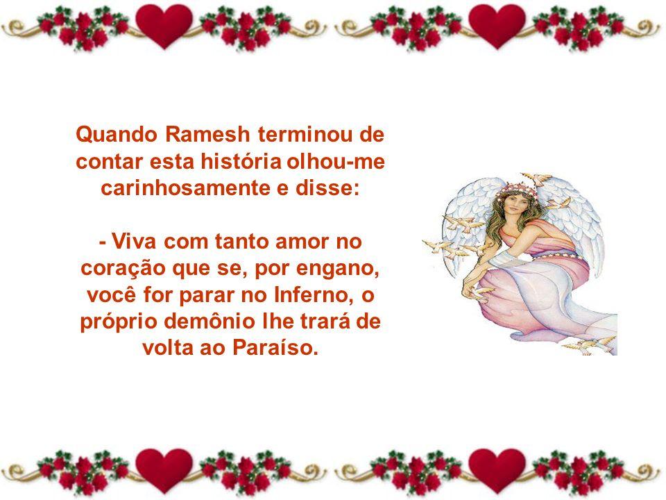 Quando Ramesh terminou de contar esta história olhou-me carinhosamente e disse: - Viva com tanto amor no coração que se, por engano, você for parar no Inferno, o próprio demônio lhe trará de volta ao Paraíso.
