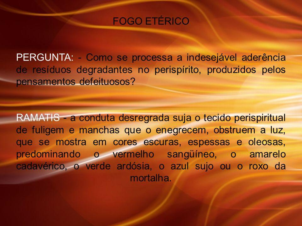 FOGO ETÉRICO PERGUNTA: - Como se processa a indesejável aderência de resíduos degradantes no perispírito, produzidos pelos pensamentos defeituosos