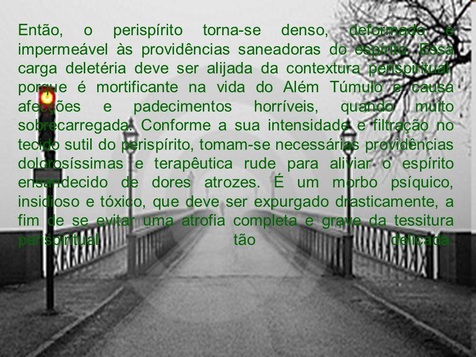 Então, o perispírito torna-se denso, deformado e impermeável às providências saneadoras do espírito.