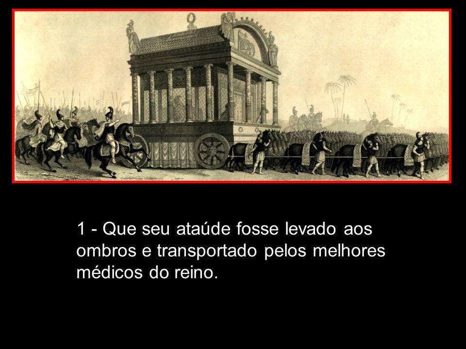 1 - Que seu ataúde fosse levado aos ombros e transportado pelos melhores médicos do reino.