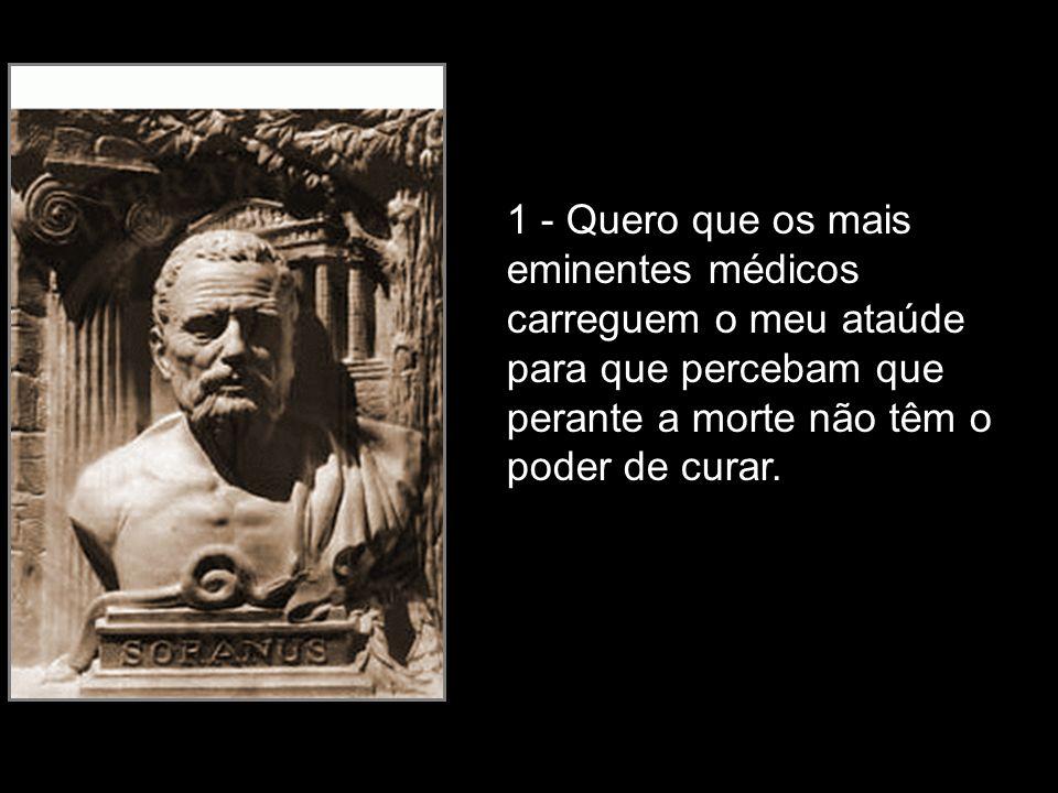 1 - Quero que os mais eminentes médicos carreguem o meu ataúde para que percebam que perante a morte não têm o poder de curar.