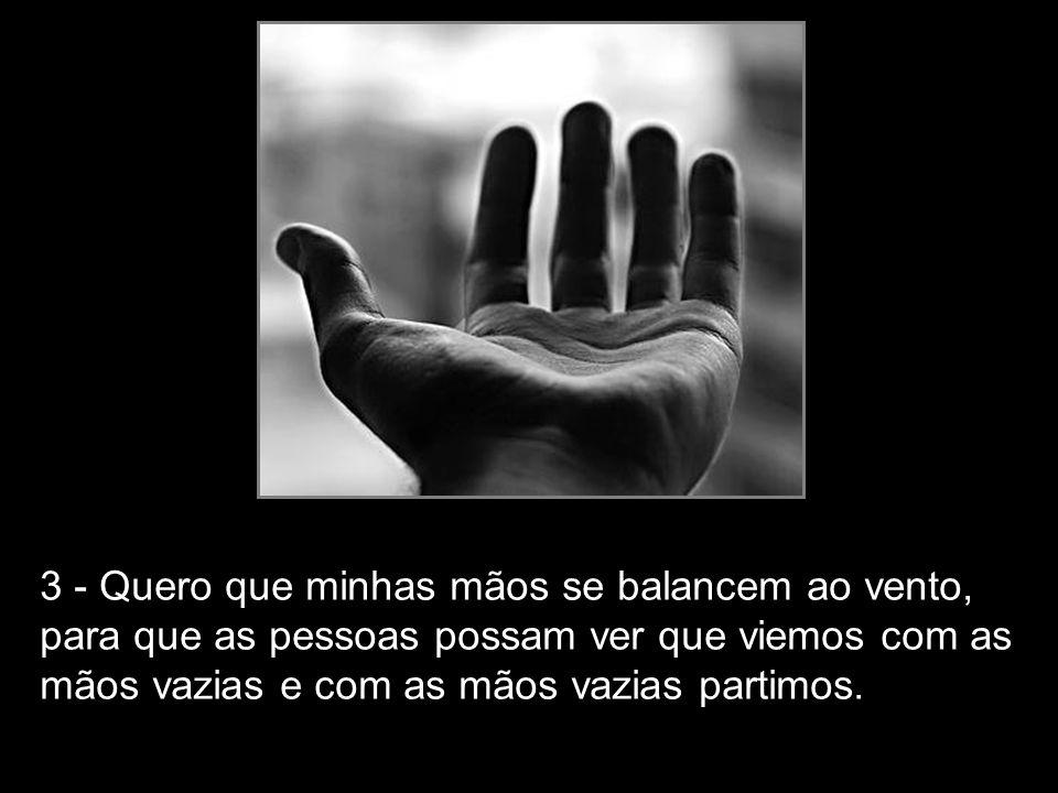 3 - Quero que minhas mãos se balancem ao vento, para que as pessoas possam ver que viemos com as mãos vazias e com as mãos vazias partimos.