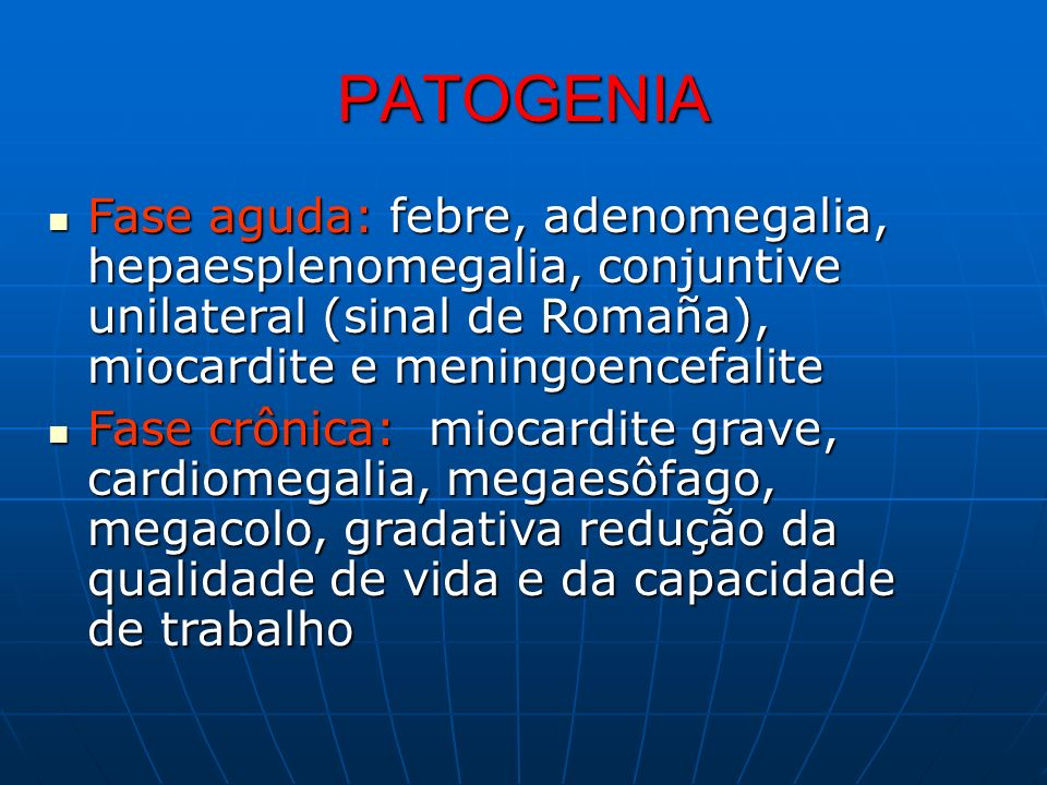 PATOGENIA Fase aguda: febre, adenomegalia, hepaesplenomegalia, conjuntive unilateral (sinal de Romaña), miocardite e meningoencefalite.