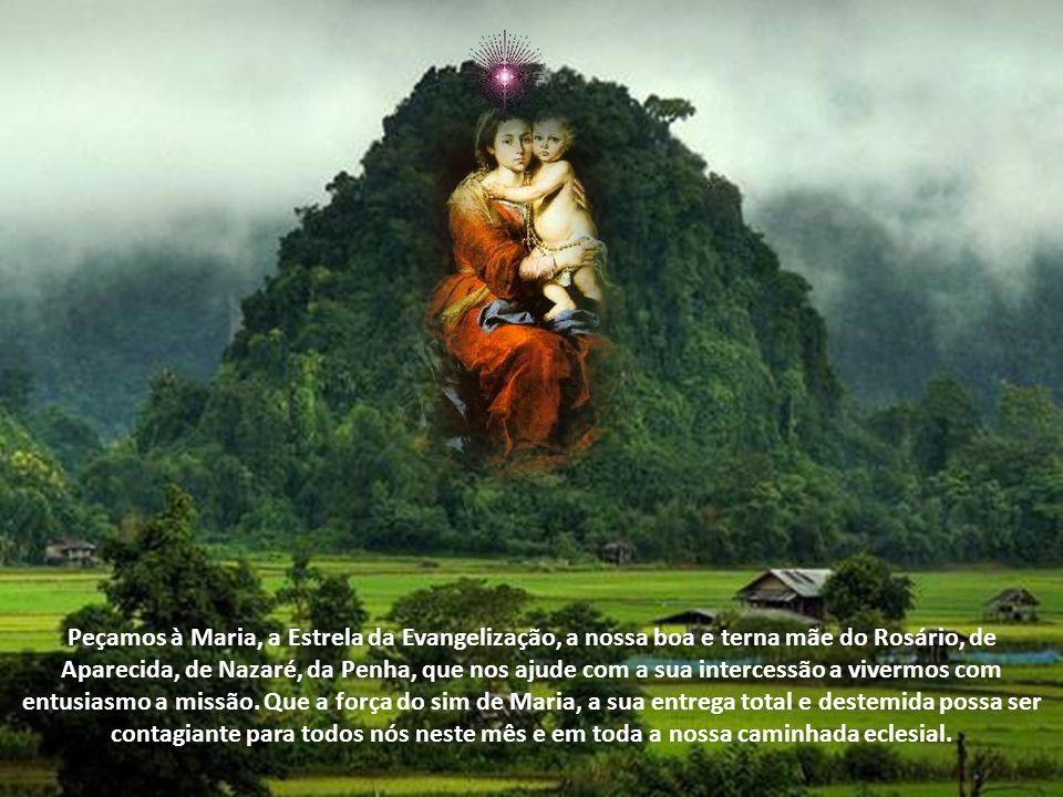 Peçamos à Maria, a Estrela da Evangelização, a nossa boa e terna mãe do Rosário, de Aparecida, de Nazaré, da Penha, que nos ajude com a sua intercessão a vivermos com entusiasmo a missão.