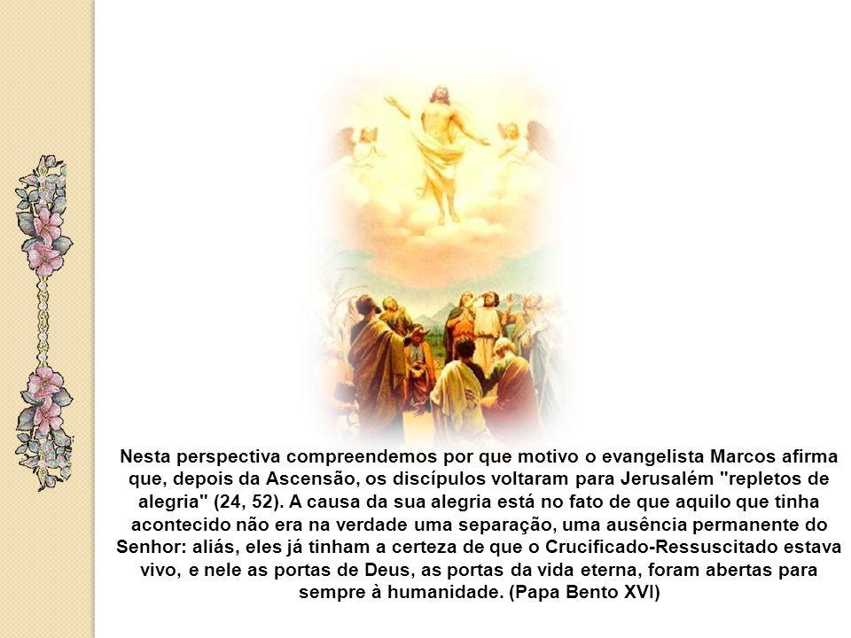 Nesta perspectiva compreendemos por que motivo o evangelista Marcos afirma que, depois da Ascensão, os discípulos voltaram para Jerusalém repletos de alegria (24, 52).