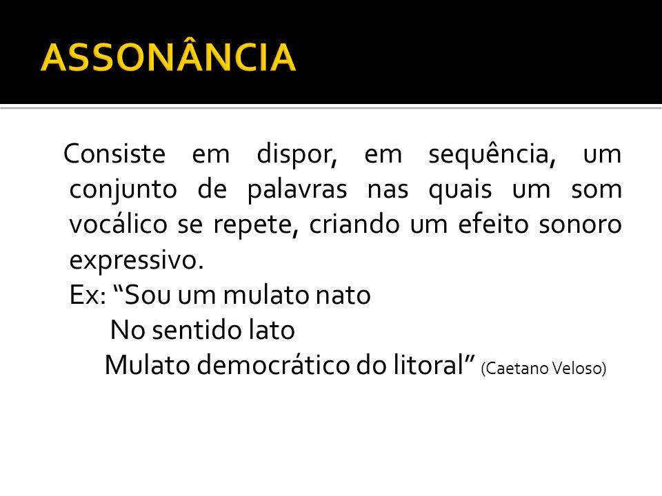 ASSONÂNCIA Consiste em dispor, em sequência, um conjunto de palavras nas quais um som vocálico se repete, criando um efeito sonoro expressivo.