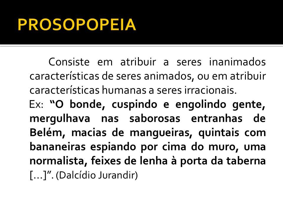 PROSOPOPEIA Consiste em atribuir a seres inanimados características de seres animados, ou em atribuir características humanas a seres irracionais.