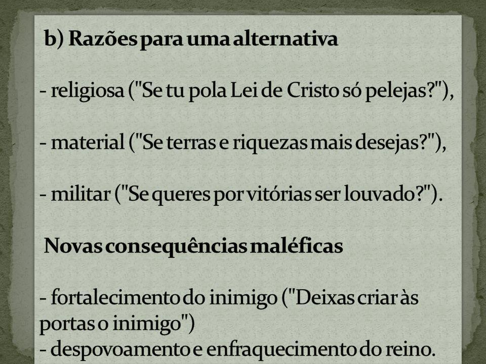 b) Razões para uma alternativa - religiosa ( Se tu pola Lei de Cristo só pelejas ), - material ( Se terras e riquezas mais desejas ), - militar ( Se queres por vitórias ser louvado ).