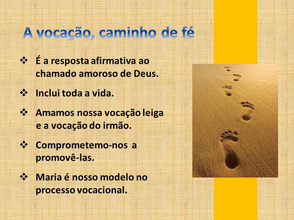 A vocação, caminho de fé É a resposta afirmativa ao chamado amoroso de Deus. Inclui toda a vida.