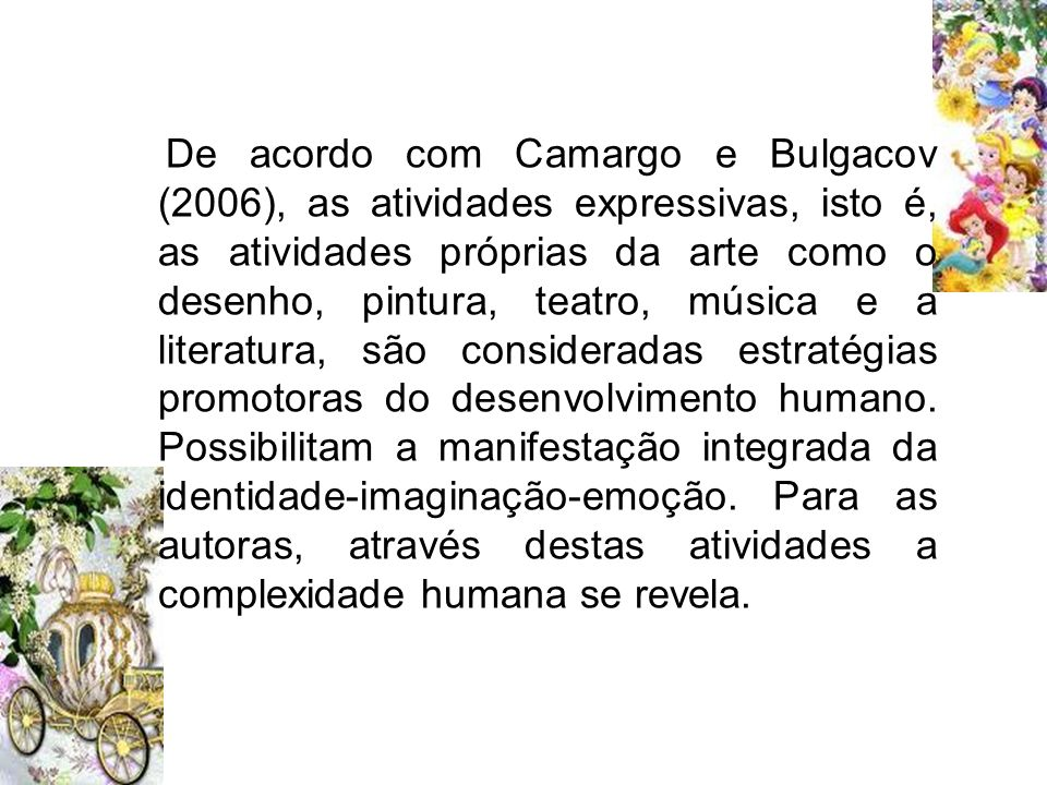 De acordo com Camargo e Bulgacov (2006), as atividades expressivas, isto é, as atividades próprias da arte como o desenho, pintura, teatro, música e a literatura, são consideradas estratégias promotoras do desenvolvimento humano.