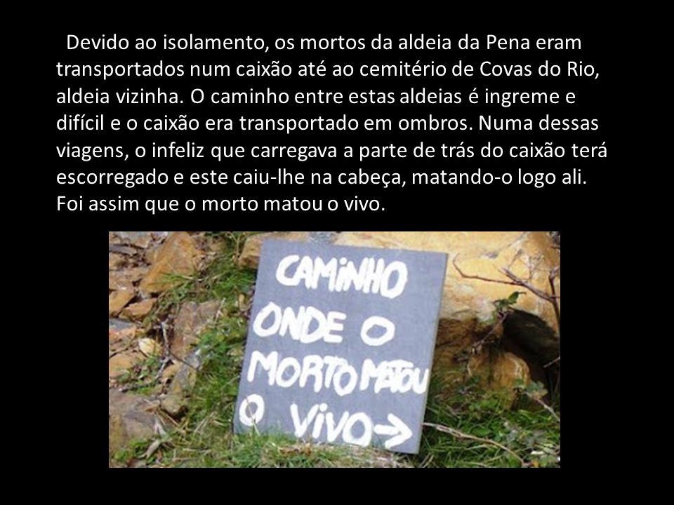 Devido ao isolamento, os mortos da aldeia da Pena eram transportados num caixão até ao cemitério de Covas do Rio, aldeia vizinha.