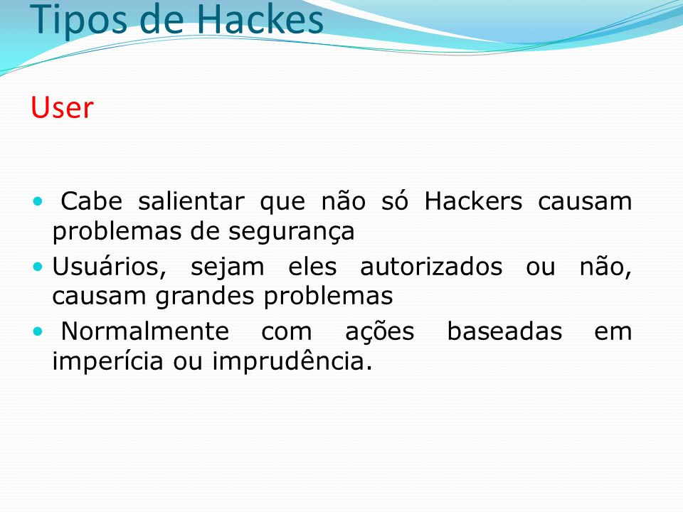 Tipos de Hackes User Cabe salientar que não só Hackers causam problemas de segurança.