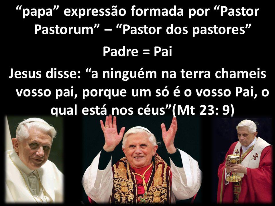 papa expressão formada por Pastor Pastorum – Pastor dos pastores Padre = Pai Jesus disse: a ninguém na terra chameis vosso pai, porque um só é o vosso Pai, o qual está nos céus (Mt 23: 9)