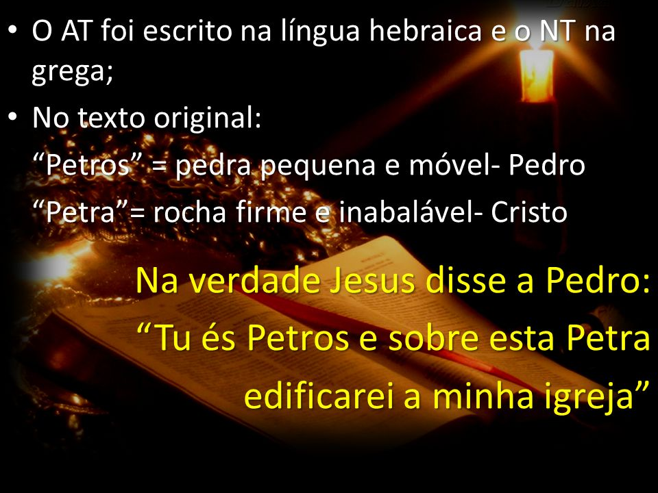 Na verdade Jesus disse a Pedro: Tu és Petros e sobre esta Petra
