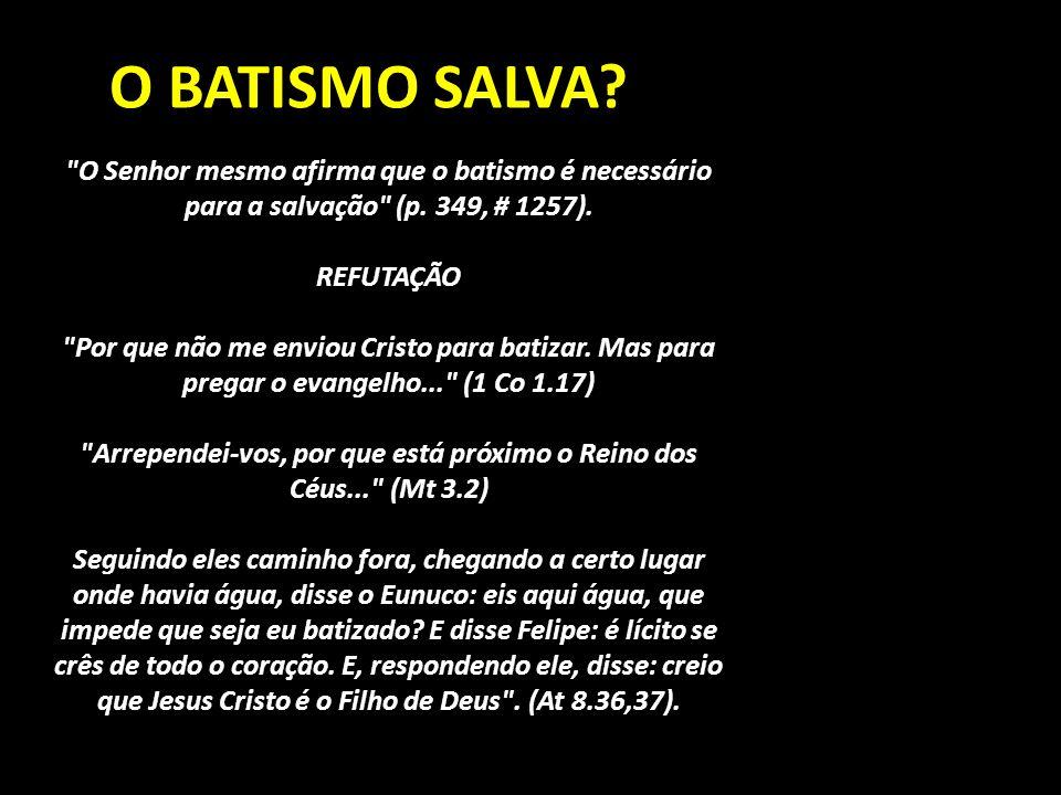 O BATISMO SALVA. O Senhor mesmo afirma que o batismo é necessário para a salvação (p.