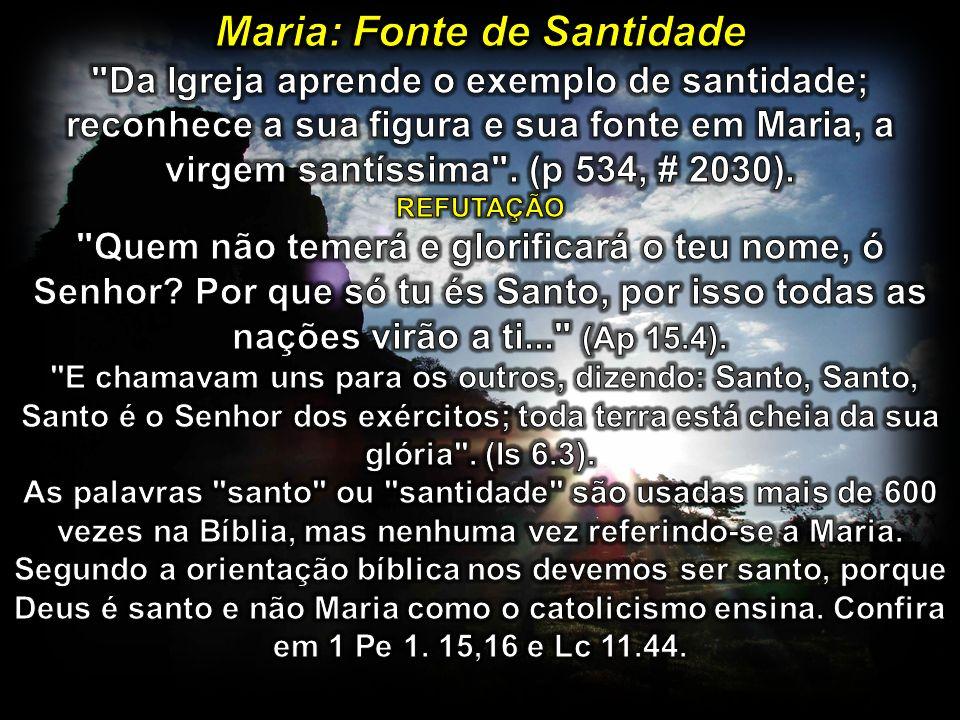 Maria: Fonte de Santidade Da Igreja aprende o exemplo de santidade; reconhece a sua figura e sua fonte em Maria, a virgem santíssima . (p 534, # 2030). REFUTAÇÃO Quem não temerá e glorificará o teu nome, ó Senhor Por que só tu és Santo, por isso todas as nações virão a ti... (Ap 15.4).