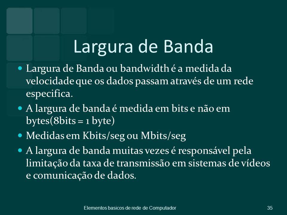 Largura de Banda Largura de Banda ou bandwidth é a medida da velocidade que os dados passam através de um rede especifica.