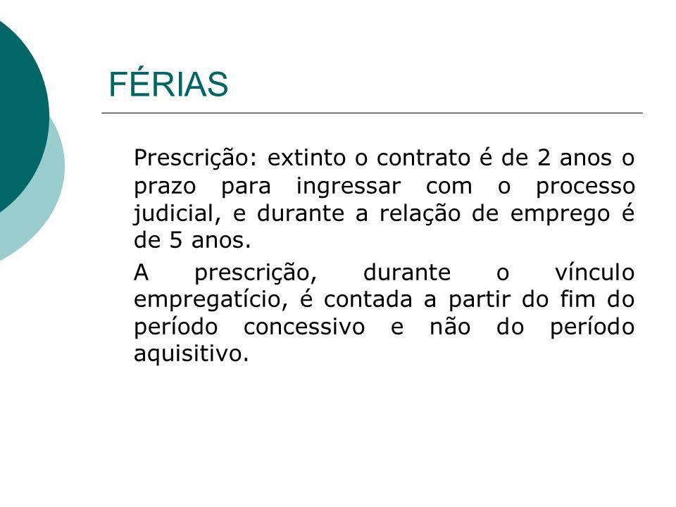 FÉRIAS Prescrição: extinto o contrato é de 2 anos o prazo para ingressar com o processo judicial, e durante a relação de emprego é de 5 anos.