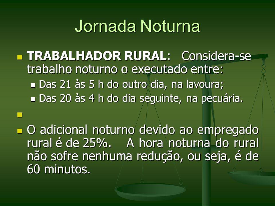 Jornada Noturna TRABALHADOR RURAL: Considera-se trabalho noturno o executado entre: Das 21 às 5 h do outro dia, na lavoura;