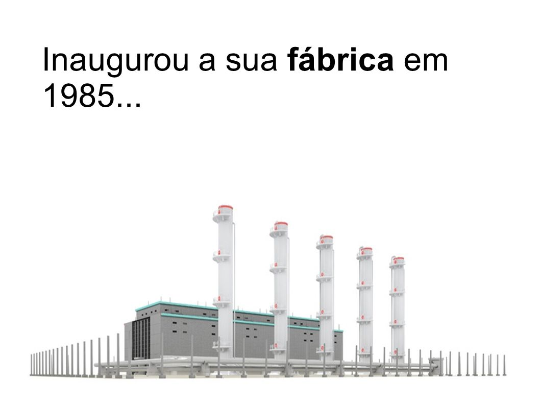 Inaugurou a sua fábrica em 1985...