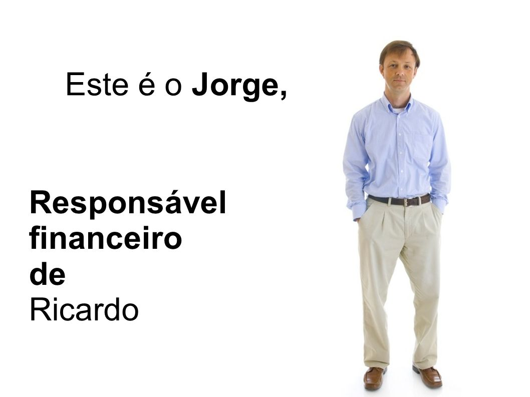 Este é o Jorge, Responsável financeiro de Ricardo