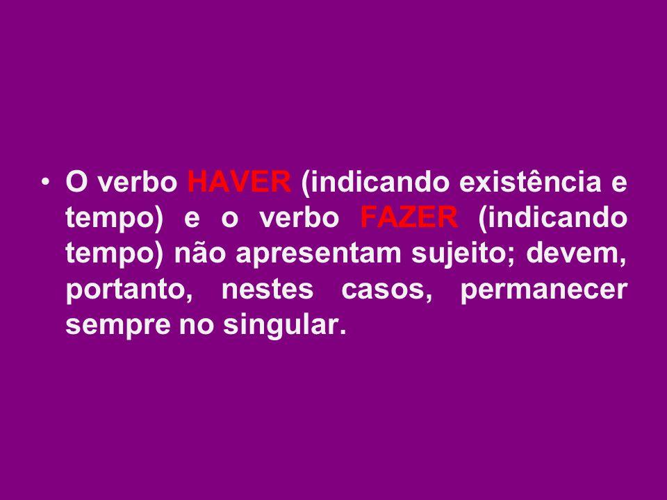O verbo HAVER (indicando existência e tempo) e o verbo FAZER (indicando tempo) não apresentam sujeito; devem, portanto, nestes casos, permanecer sempre no singular.