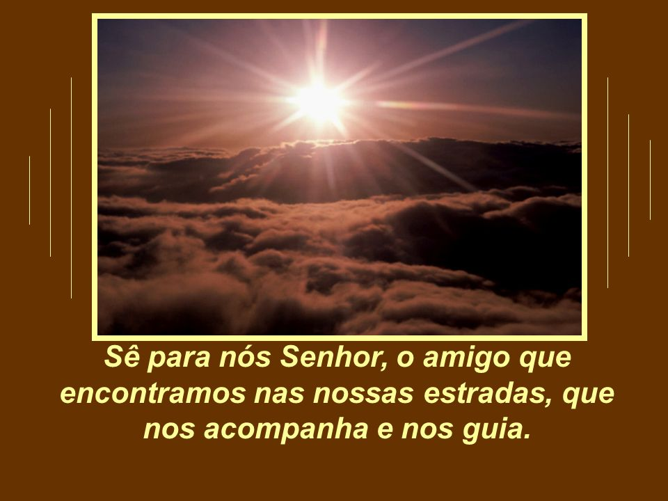 Sê para nós Senhor, o amigo que encontramos nas nossas estradas, que nos acompanha e nos guia.