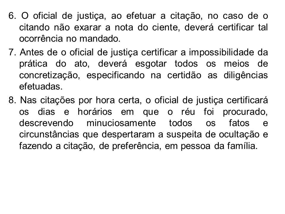 6. O oficial de justiça, ao efetuar a citação, no caso de o citando não exarar a nota do ciente, deverá certificar tal ocorrência no mandado.
