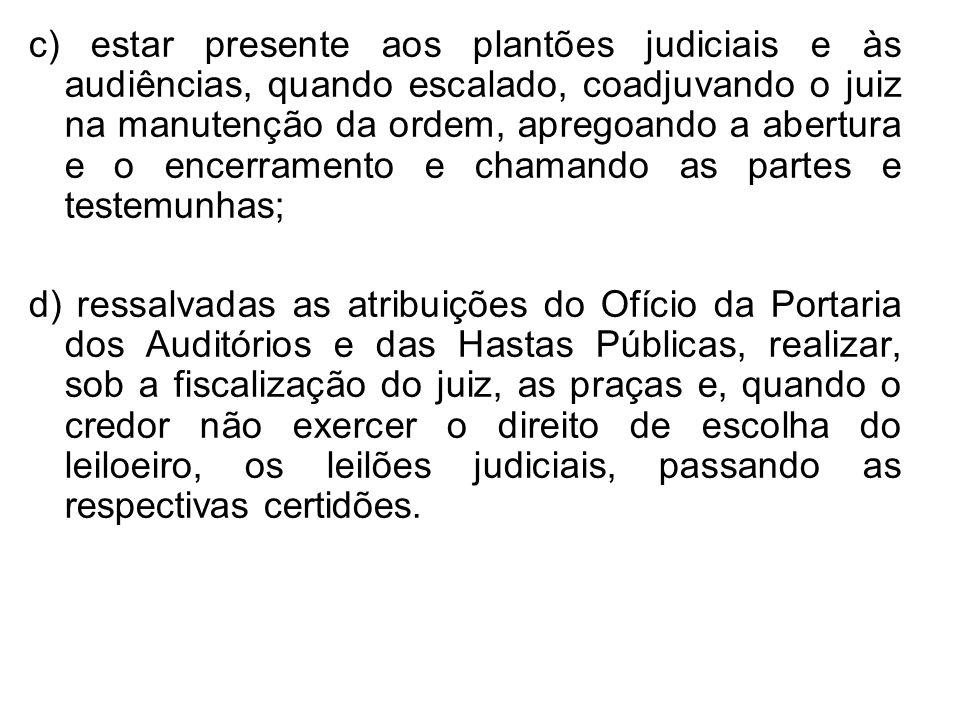 c) estar presente aos plantões judiciais e às audiências, quando escalado, coadjuvando o juiz na manutenção da ordem, apregoando a abertura e o encerramento e chamando as partes e testemunhas;