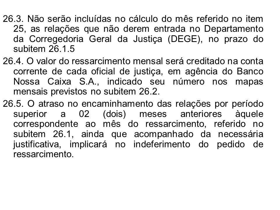 26.3. Não serão incluídas no cálculo do mês referido no item 25, as relações que não derem entrada no Departamento da Corregedoria Geral da Justiça (DEGE), no prazo do subitem 26.1.5