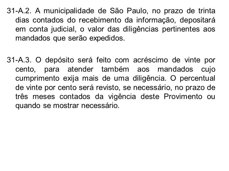 31-A.2. A municipalidade de São Paulo, no prazo de trinta dias contados do recebimento da informação, depositará em conta judicial, o valor das diligências pertinentes aos mandados que serão expedidos.
