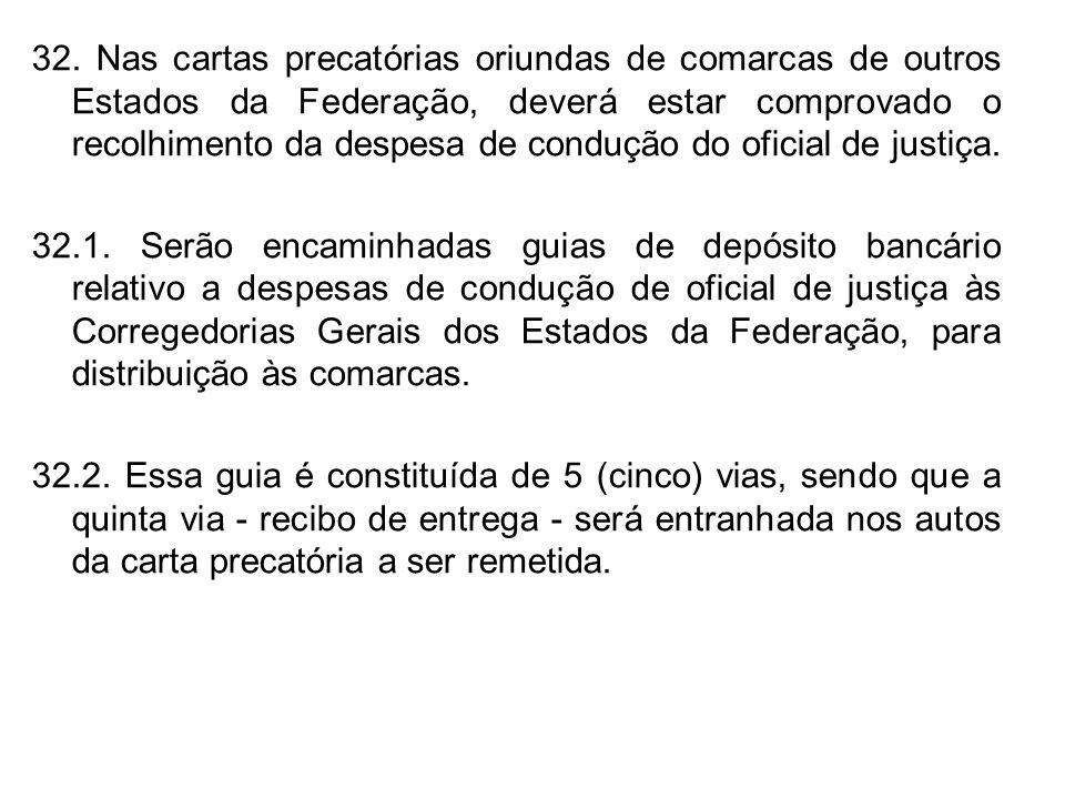 32. Nas cartas precatórias oriundas de comarcas de outros Estados da Federação, deverá estar comprovado o recolhimento da despesa de condução do oficial de justiça.