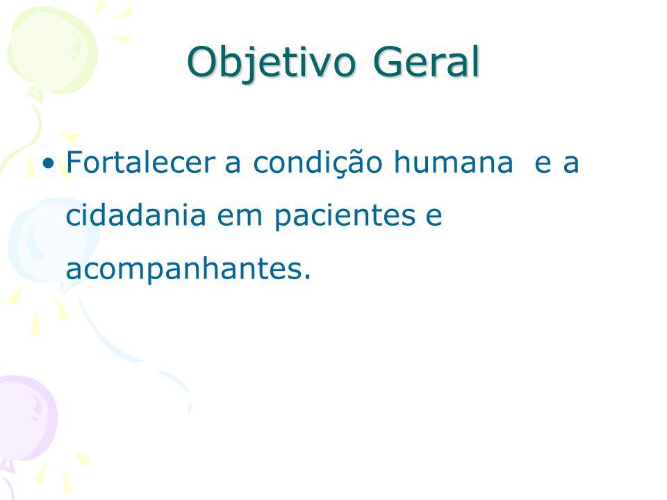 Objetivo Geral Fortalecer a condição humana e a cidadania em pacientes e acompanhantes.