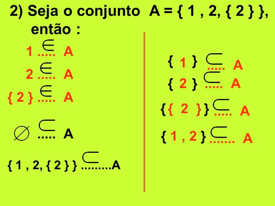 2) Seja o conjunto A = { 1 , 2, { 2 } }, então :