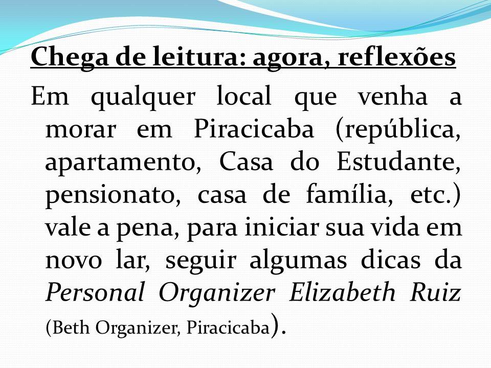 Chega de leitura: agora, reflexões Em qualquer local que venha a morar em Piracicaba (república, apartamento, Casa do Estudante, pensionato, casa de família, etc.) vale a pena, para iniciar sua vida em novo lar, seguir algumas dicas da Personal Organizer Elizabeth Ruiz (Beth Organizer, Piracicaba).