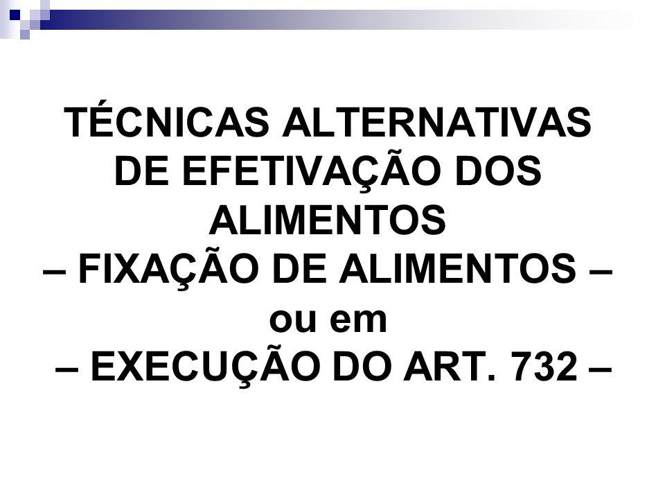 TÉCNICAS ALTERNATIVAS DE EFETIVAÇÃO DOS ALIMENTOS – FIXAÇÃO DE ALIMENTOS – ou em – EXECUÇÃO DO ART.