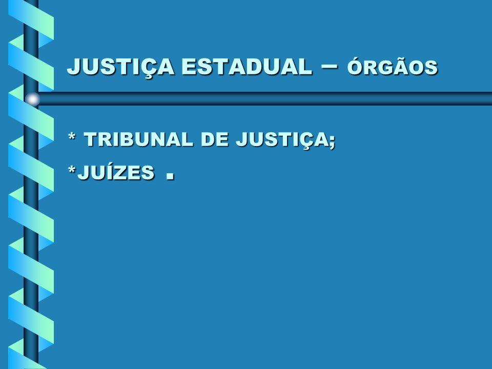 JUSTIÇA ESTADUAL – ÓRGÃOS * TRIBUNAL DE JUSTIÇA; *JUÍZES .