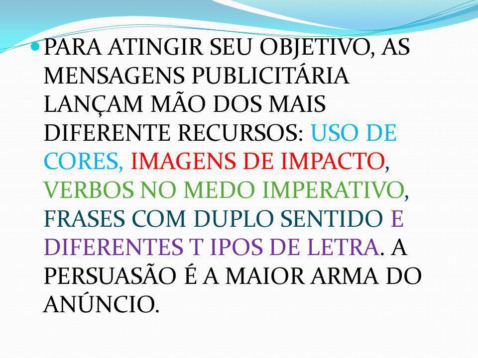 PARA ATINGIR SEU OBJETIVO, AS MENSAGENS PUBLICITÁRIA LANÇAM MÃO DOS MAIS DIFERENTE RECURSOS: USO DE CORES, IMAGENS DE IMPACTO, VERBOS NO MEDO IMPERATIVO, FRASES COM DUPLO SENTIDO E DIFERENTES T IPOS DE LETRA.