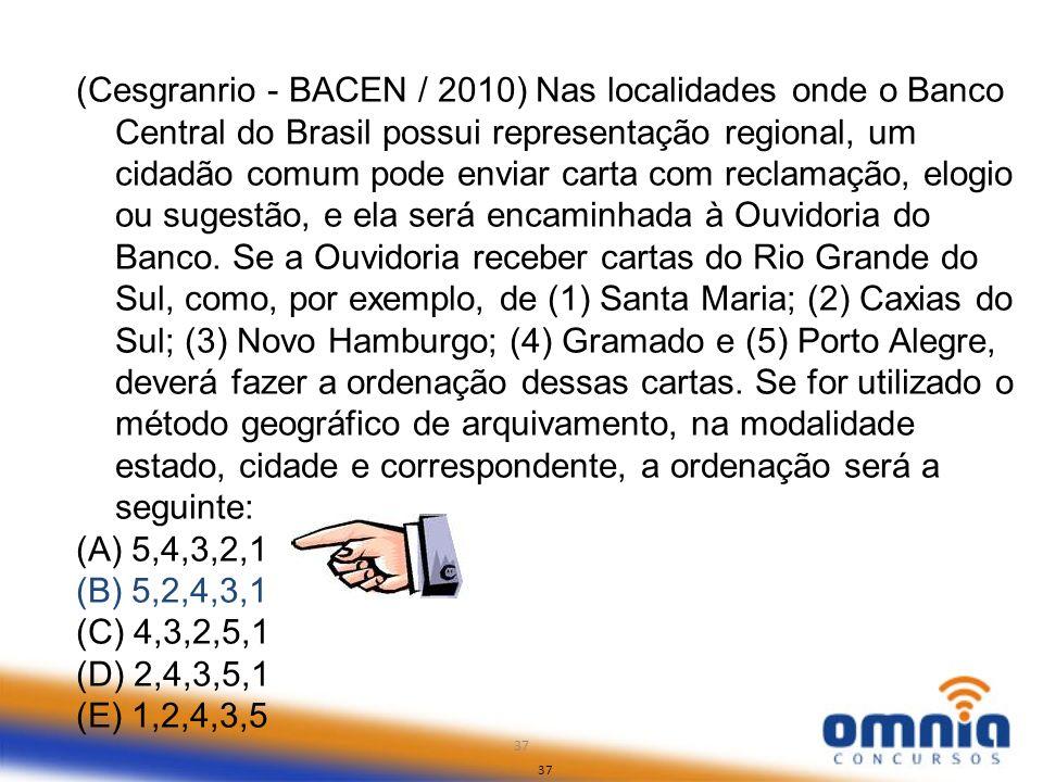 (Cesgranrio - BACEN / 2010) Nas localidades onde o Banco Central do Brasil possui representação regional, um cidadão comum pode enviar carta com reclamação, elogio ou sugestão, e ela será encaminhada à Ouvidoria do Banco. Se a Ouvidoria receber cartas do Rio Grande do Sul, como, por exemplo, de (1) Santa Maria; (2) Caxias do Sul; (3) Novo Hamburgo; (4) Gramado e (5) Porto Alegre, deverá fazer a ordenação dessas cartas. Se for utilizado o método geográfico de arquivamento, na modalidade estado, cidade e correspondente, a ordenação será a seguinte: