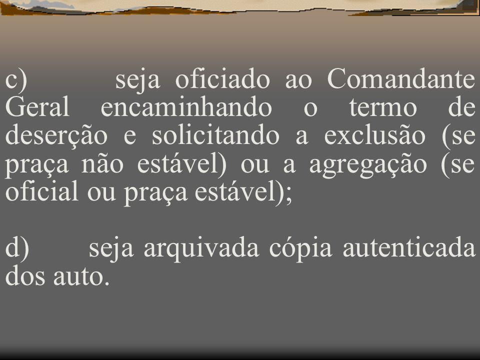c) seja oficiado ao Comandante Geral encaminhando o termo de deserção e solicitando a exclusão (se praça não estável) ou a agregação (se oficial ou praça estável);