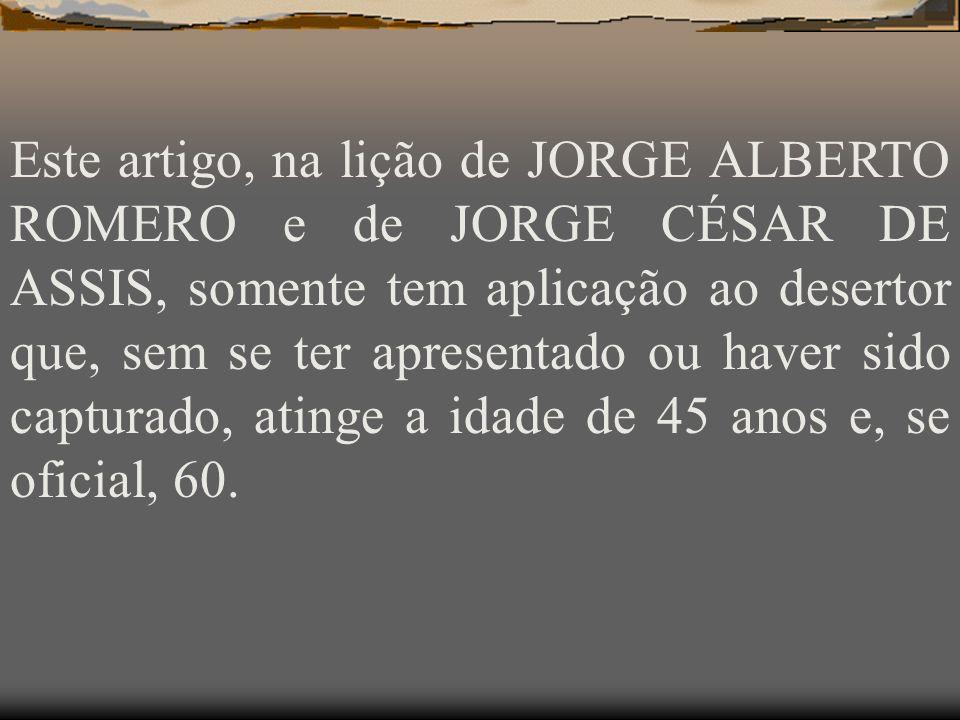 Este artigo, na lição de JORGE ALBERTO ROMERO e de JORGE CÉSAR DE ASSIS, somente tem aplicação ao desertor que, sem se ter apresentado ou haver sido capturado, atinge a idade de 45 anos e, se oficial, 60.