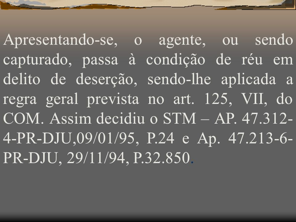 Apresentando-se, o agente, ou sendo capturado, passa à condição de réu em delito de deserção, sendo-lhe aplicada a regra geral prevista no art.