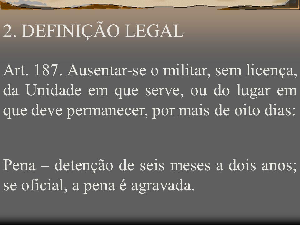 2. DEFINIÇÃO LEGAL Art. 187. Ausentar-se o militar, sem licença, da Unidade em que serve, ou do lugar em que deve permanecer, por mais de oito dias: