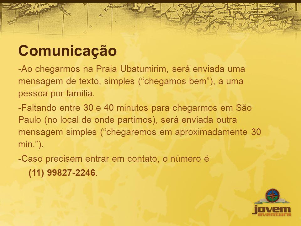 Comunicação Ao chegarmos na Praia Ubatumirim, será enviada uma mensagem de texto, simples ( chegamos bem ), a uma pessoa por família.